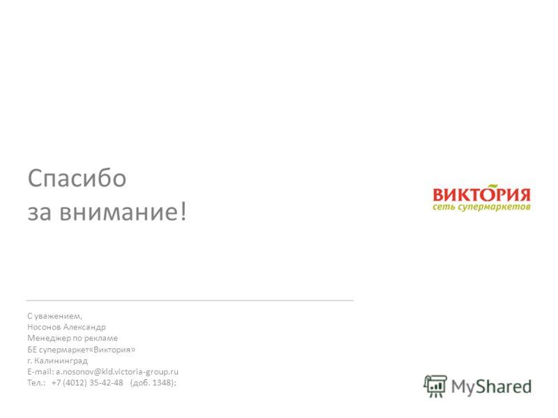 Спасибо за внимание! С уважением, Носонов Александр Менеджер по рекламе БЕ супермаркет«Виктория» г. Калининград E-mail: a.nosonov@kld.victoria-group.ru Тел.: +7 (4012) 35-42-48 (доб. 1348);