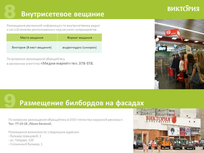 8 Внутрисетевое вещание 9 Размещение билбордов на фасадах Размещение рекламной информации по внутрисетевому радио и на Lcd-панелях расположенных над кассами супермаркетов. Место вещанияФормат вещания Виктория (8 мест вещания)видео+аудио (синхрон) По