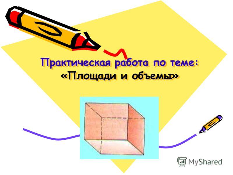 Практическая работа по теме: «Площади и объемы» Практическая работа по теме: «Площади и объемы»