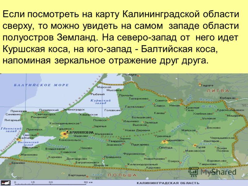Если посмотреть на карту Калининградской области сверху, то можно увидеть на самом западе области полуостров Земланд. На северо-запад от него идет Куршская коса, на юго-запад - Балтийская коса, напоминая зеркальное отражение друг друга.