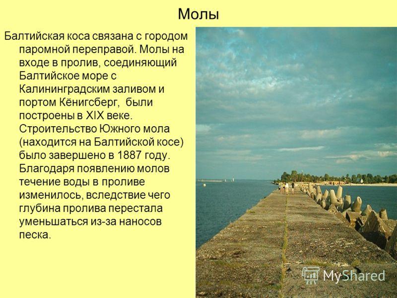 Молы Балтийская коса связана с городом паромной переправой. Молы на входе в пролив, соединяющий Балтийское море с Калининградским заливом и портом Кёнигсберг, были построены в XIX веке. Строительство Южного мола (находится на Балтийской косе) было за