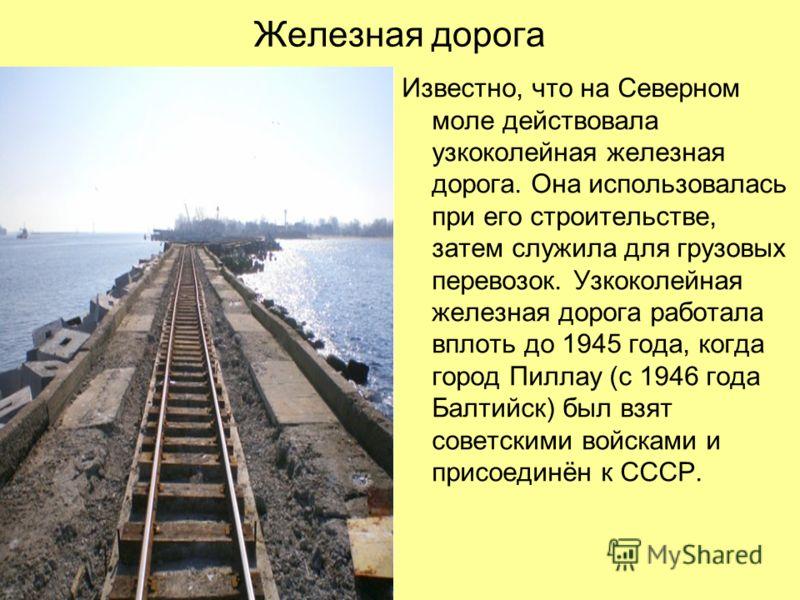 Железная дорога Известно, что на Северном моле действовала узкоколейная железная дорога. Она использовалась при его строительстве, затем служила для грузовых перевозок. Узкоколейная железная дорога работала вплоть до 1945 года, когда город Пиллау (с