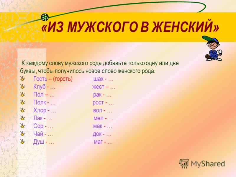 «ИЗ МУЖСКОГО В ЖЕНСКИЙ» К каждому слову мужского рода добавьте только одну или две буквы, чтобы получилось новое слово женского рода. Гость – (горсть) шах - … Клуб - … жест – … Пол – … рак - … Полк - … рост - … Хлор - … вол - … Лак - … мел - … Сор -