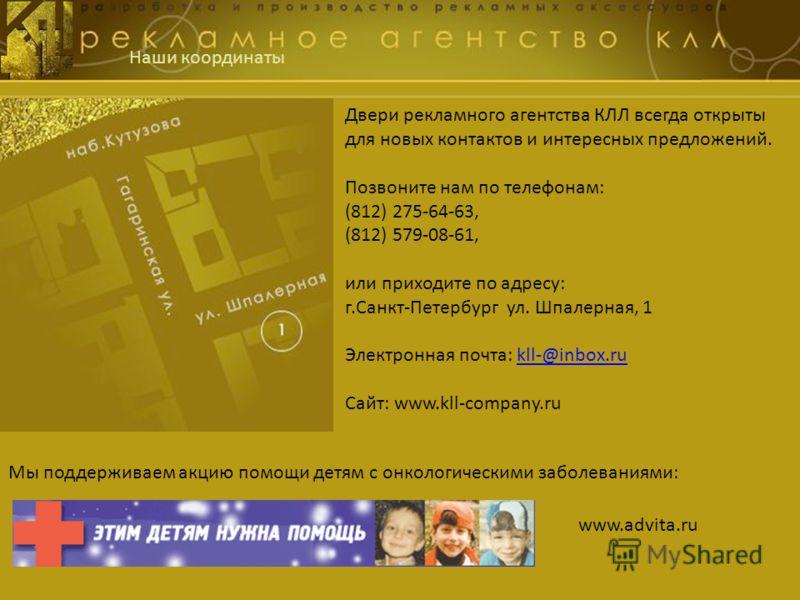 Наши координаты Двери рекламного агентства КЛЛ всегда открыты для новых контактов и интересных предложений. Позвоните нам по телефонам: (812) 275-64-63, (812) 579-08-61, или приходите по адресу: г.Санкт-Петербург ул. Шпалерная, 1 Электронная почта: k