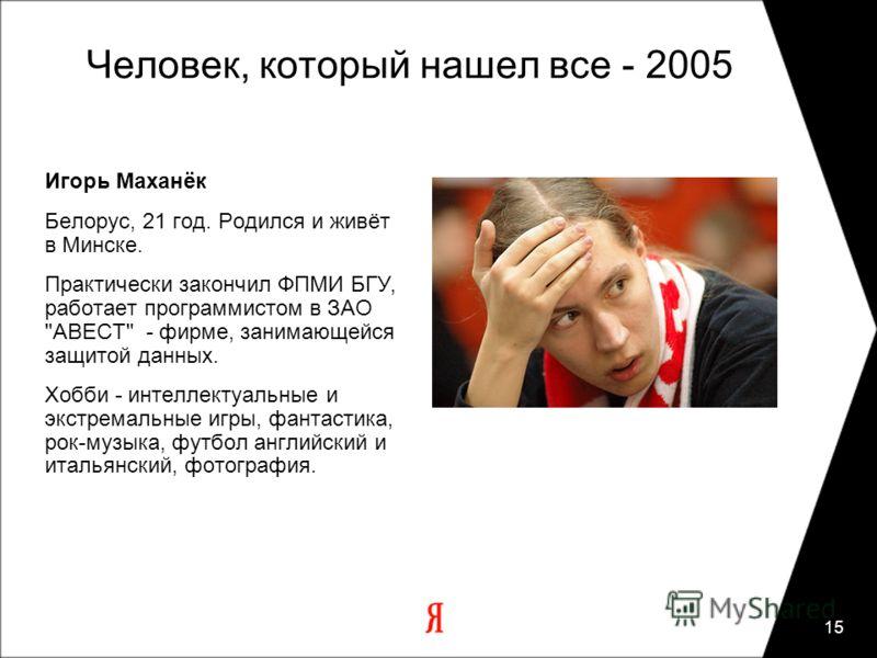 15 Человек, который нашел все - 2005 Игорь Маханёк Белорус, 21 год. Родился и живёт в Минске. Практически закончил ФПМИ БГУ, работает программистом в ЗАО