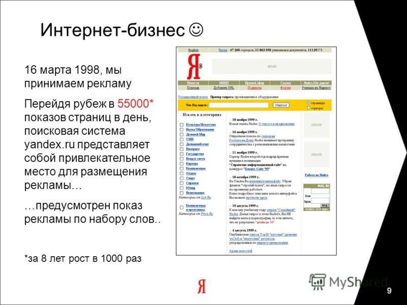 9 Интернет-бизнес 16 марта 1998, мы принимаем рекламу Перейдя рубеж в 55000* показов страниц в день, поисковая система yandex.ru представляет собой привлекательное место для размещения рекламы… …предусмотрен показ рекламы по набору слов.. *за 8 лет р