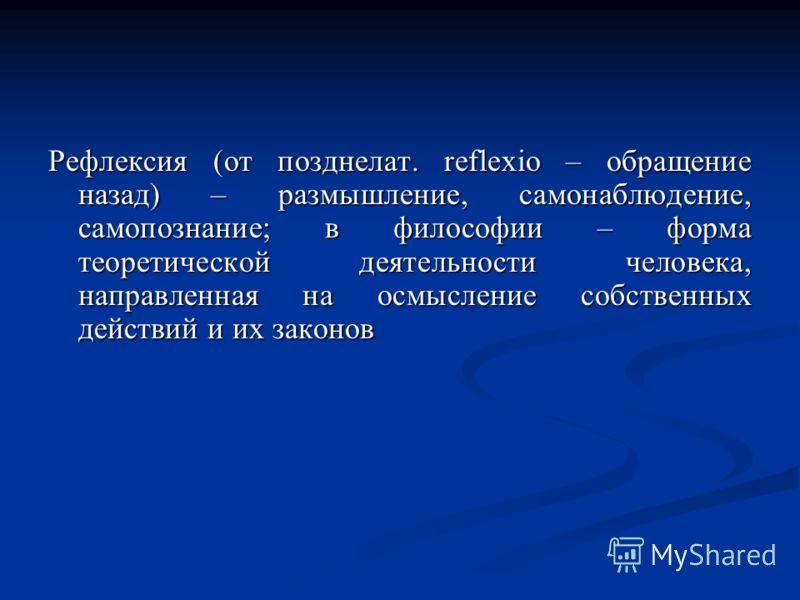 Рефлексия (от позднелат. reflexio – обращение назад) – размышление, самонаблюдение, самопознание; в философии – форма теоретической деятельности человека, направленная на осмысление собственных действий и их законов