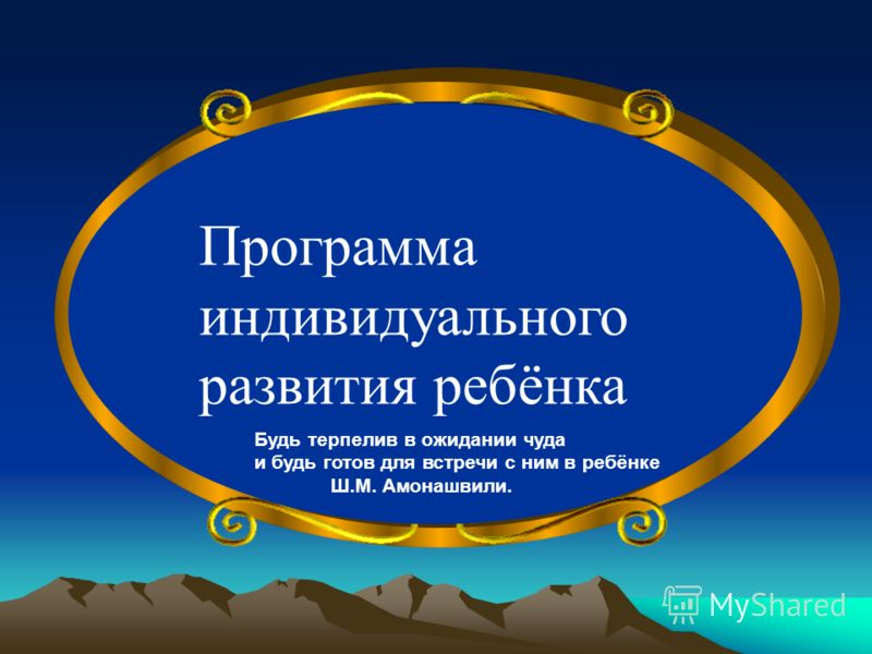 Программа индивидуального развития ребёнка Будь терпелив в ожидании чуда и будь готов для встречи с ним в ребёнке Ш.М. Амонашвили.