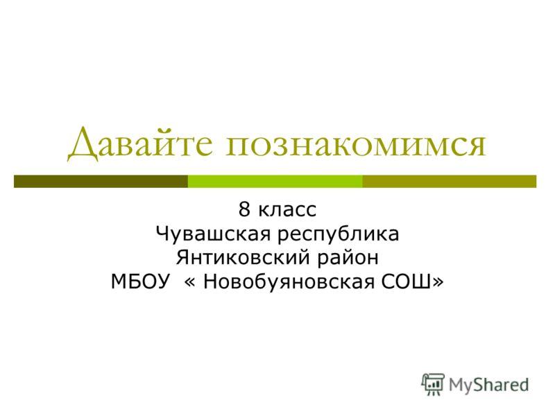 Давайте познакомимся 8 класс Чувашская республика Янтиковский район МБОУ « Новобуяновская СОШ»