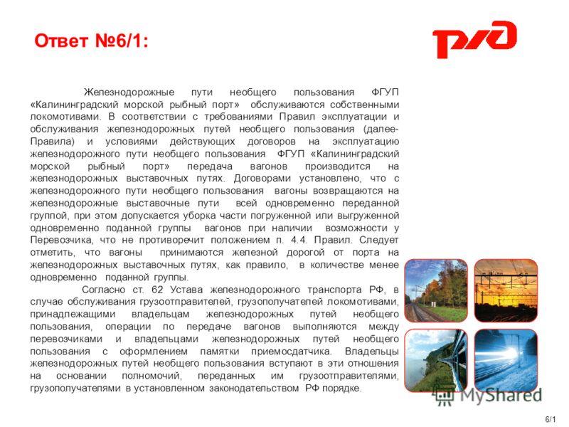 Ответ 6/1: 6/1 Железнодорожные пути необщего пользования ФГУП «Калининградский морской рыбный порт» обслуживаются собственными локомотивами. В соответствии с требованиями Правил эксплуатации и обслуживания железнодорожных путей необщего пользования (