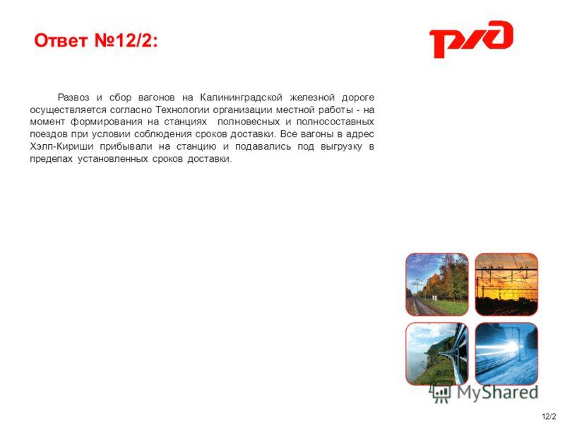 Ответ 12/2: Развоз и сбор вагонов на Калининградской железной дороге осуществляется согласно Технологии организации местной работы - на момент формирования на станциях полновесных и полносоставных поездов при условии соблюдения сроков доставки. Все в