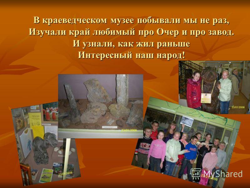 В краеведческом музее побывали мы не раз, Изучали край любимый про Очер и про завод. И узнали, как жил раньше Интересный наш народ!
