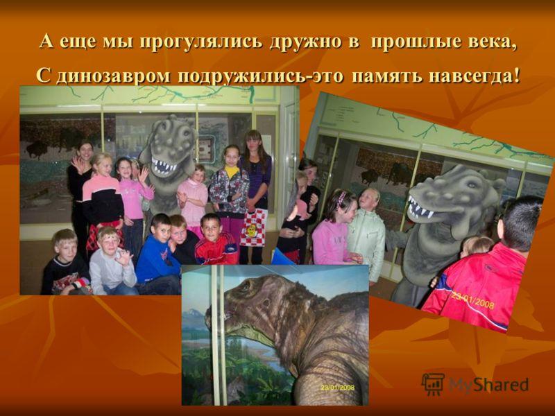 А еще мы прогулялись дружно в прошлые века, С динозавром подружились-это память навсегда!
