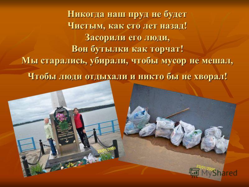 Никогда наш пруд не будет Чистым, как сто лет назад! Засорили его люди, Вон бутылки как торчат! Мы старались, убирали, чтобы мусор не мешал, Чтобы люди отдыхали и никто бы не хворал!