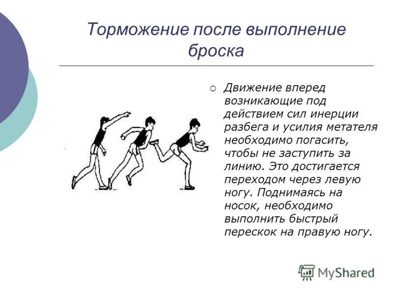 Торможение после выполнение броска Движение вперед возникающие под действием сил инерции разбега и усилия метателя необходимо погасить, чтобы не заступить за линию. Это достигается переходом через левую ногу. Поднимаясь на носок, необходимо выполнить