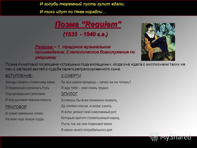 Поэма Requiem (1935 - 1940 г.г.) Реквием – 1. траурное музыкальное произведение; 2.католическое богослужение по умершему Поэма Ахматовой посвящена «страшным года ежовщины», когда она ждала с миллионами таких же жен и матерей вестей о судьбе своего ре