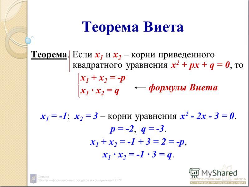Теорема Виета Теорема. Если х 1 и х 2 – корни приведенного квадратного уравнения х 2 + px + q = 0, то х 1 + х 2 = -р х 1 х 2 = q х 1 = -1; х 2 = 3 – корни уравнения х 2 - 2x - 3 = 0. р = -2, q = -3. х 1 + х 2 = -1 + 3 = 2 = -р, х 1 х 2 = -1 3 = q. фо