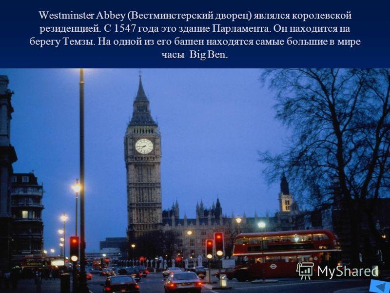 Westminster Abbey (Вестминстерский дворец) являлся королевской резиденцией. С 1547 года это здание Парламента. Он находится на берегу Темзы. На одной из его башен находятся самые большие в мире часы Big Ben.