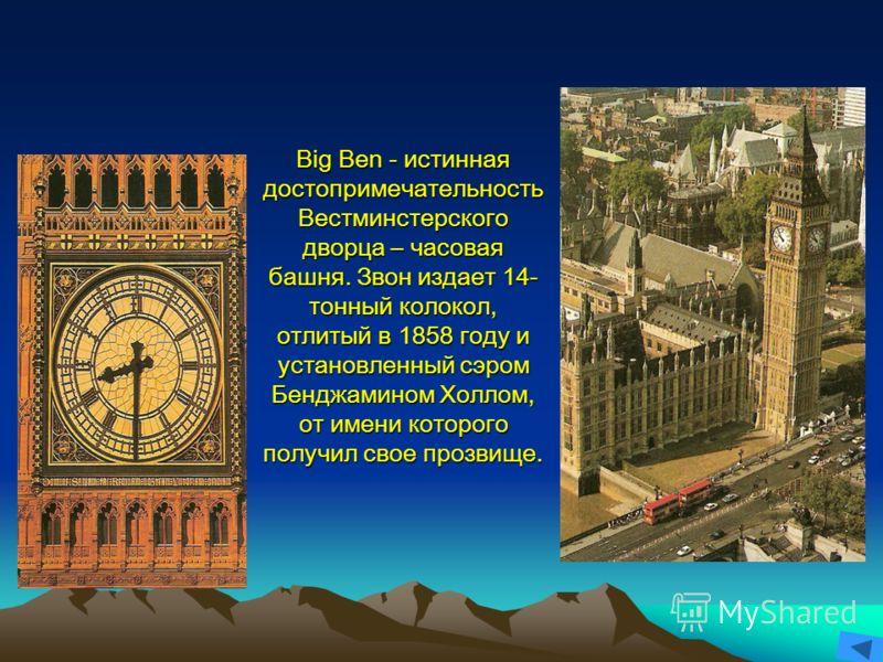 Big Ben - истинная достопримечательность Вестминстерского дворца – часовая башня. Звон издает 14- тонный колокол, отлитый в 1858 году и установленный сэром Бенджамином Холлом, от имени которого получил свое прозвище.