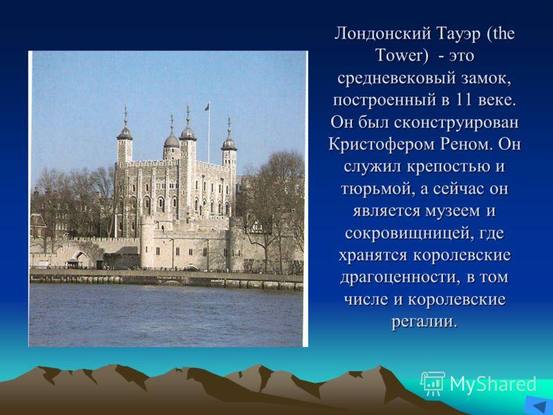 Лондонский Тауэр (the Tower) - это средневековый замок, построенный в 11 веке. Он был сконструирован Кристофером Реном. Он служил крепостью и тюрьмой, а сейчас он является музеем и сокровищницей, где хранятся королевские драгоценности, в том числе и