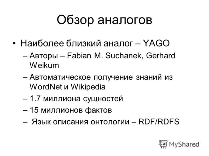 7 Обзор аналогов Наиболее близкий аналог – YAGO –Авторы – Fabian M. Suchanek, Gerhard Weikum –Автоматическое получение знаний из WordNet и Wikipedia –1.7 миллиона сущностей –15 миллионов фактов – Язык описания онтологии – RDF/RDFS