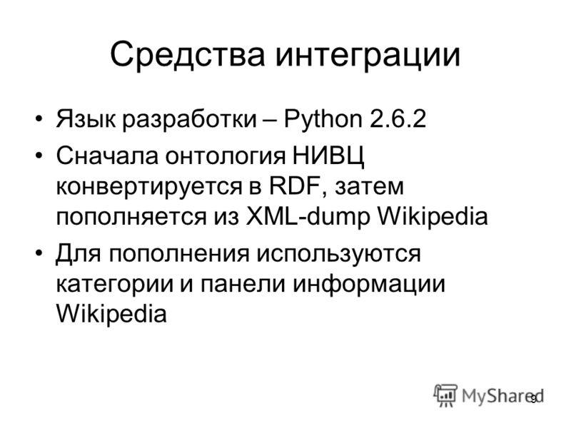 9 Средства интеграции Язык разработки – Python 2.6.2 Сначала онтология НИВЦ конвертируется в RDF, затем пополняется из XML-dump Wikipedia Для пополнения используются категории и панели информации Wikipedia