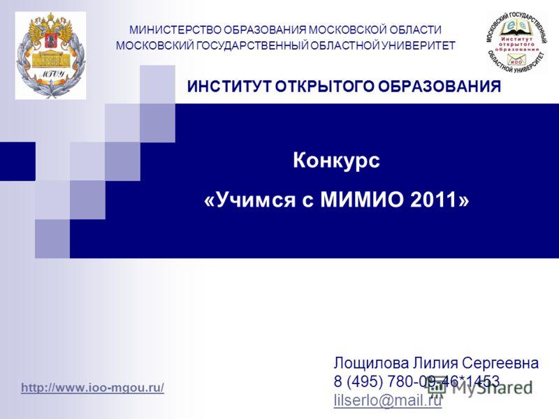 ИНСТИТУТ ОТКРЫТОГО ОБРАЗОВАНИЯ http://www.ioo-mgou.ru/ МИНИСТЕРСТВО ОБРАЗОВАНИЯ МОСКОВСКОЙ ОБЛАСТИ МОСКОВСКИЙ ГОСУДАРСТВЕННЫЙ ОБЛАСТНОЙ УНИВЕРИТЕТ Лощилова Лилия Сергеевна 8 (495) 780-09-46*1453 lilserlo@mail.ru Конкурс «Учимся с МИМИО 2011»