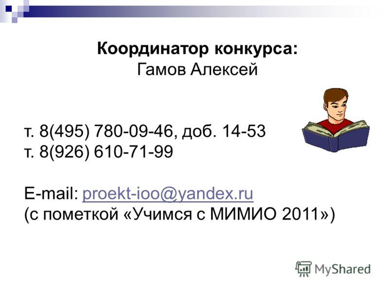 Координатор конкурса: Гамов Алексей т. 8(495) 780-09-46, доб. 14-53 т. 8(926) 610-71-99 E-mail: proekt-ioo@yandex.ruproekt-ioo@yandex.ru (с пометкой «Учимся с МИМИО 2011»)
