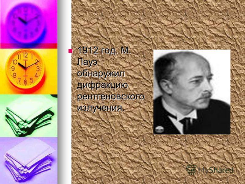 1912 год. М. Лауэ обнаружил дифракцию рентгеновского излучения. 1912 год. М. Лауэ обнаружил дифракцию рентгеновского излучения.