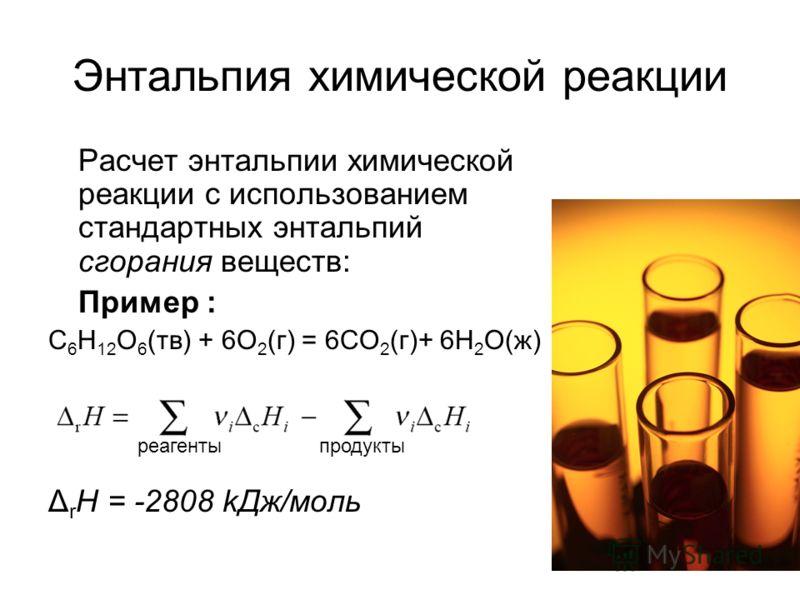 15 Энтальпия химической реакции Расчет энтальпии химической реакции с использованием стандартных энтальпий сгорания веществ: Пример : C 6 H 12 O 6 (тв) + 6O 2 (г) = 6CO 2 (г)+ 6H 2 O(ж) Δ r H = -2808 kДж/моль продукты реагенты