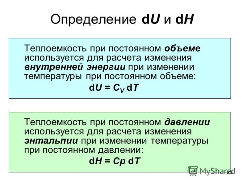 24 Определение dU и dH Теплоемкость при постоянном объеме используется для расчета изменения внутренней энергии при изменении температуры при постоянном объеме: dU = C V dT Теплоемкость при постоянном давлении используется для расчета изменения энтал