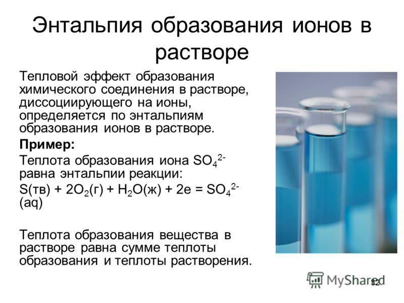 32 Энтальпия образования ионов в растворе Тепловой эффект образования химического соединения в растворе, диссоциирующего на ионы, определяется по энтальпиям образования ионов в растворе. Пример: Теплота образования иона SO 4 2- равна энтальпии реакци