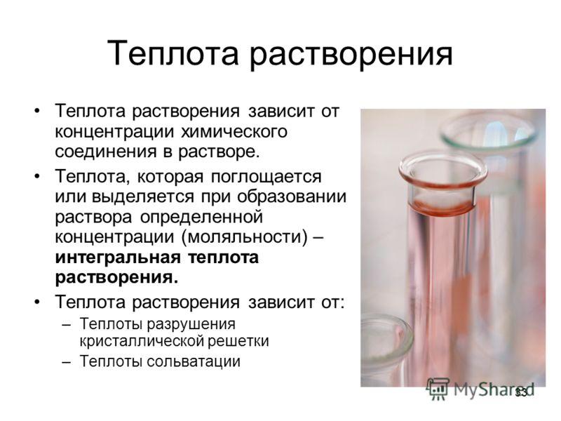 33 Теплота растворения Теплота растворения зависит от концентрации химического соединения в растворе. Теплота, которая поглощается или выделяется при образовании раствора определенной концентрации (моляльности) – интегральная теплота растворения. Теп