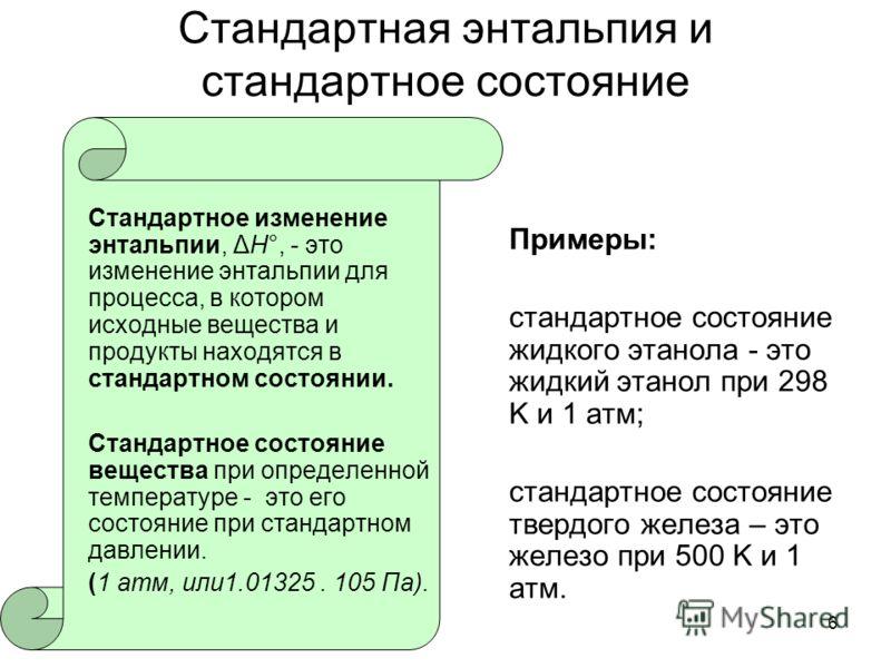 6 Стандартная энтальпия и стандартное состояние Стандартное изменение энтальпии, ΔH°, - это изменение энтальпии для процесса, в котором исходные вещества и продукты находятся в стандартном состоянии. Стандартное состояние вещества при определенной те