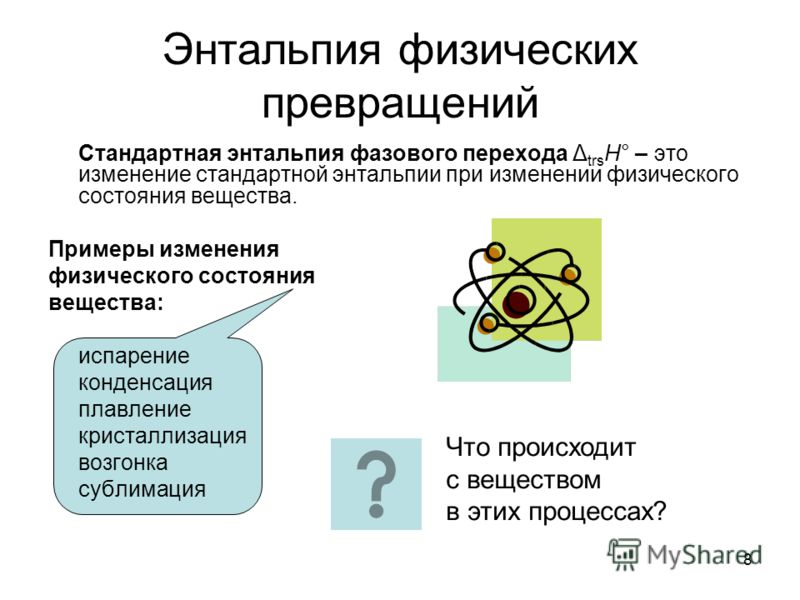 8 Энтальпия физических превращений Стандартная энтальпия фазового перехода Δ trs H° – это изменение стандартной энтальпии при изменении физического состояния вещества. Примеры изменения физического состояния вещества: испарение конденсация плавление