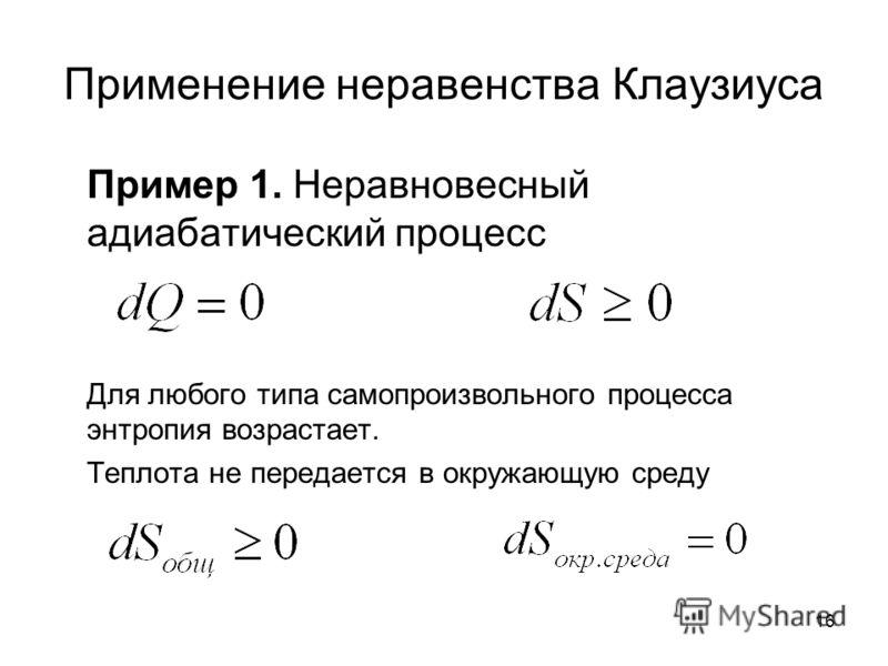 16 Применение неравенства Клаузиуса Пример 1. Неравновесный адиабатический процесс Для любого типа самопроизвольного процесса энтропия возрастает. Теплота не передается в окружающую среду