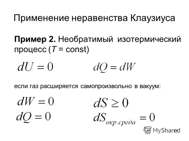 17 Применение неравенства Клаузиуса Пример 2. Необратимый изотермический процесс (Т = const) если газ расширяется самопроизвольно в вакуум: