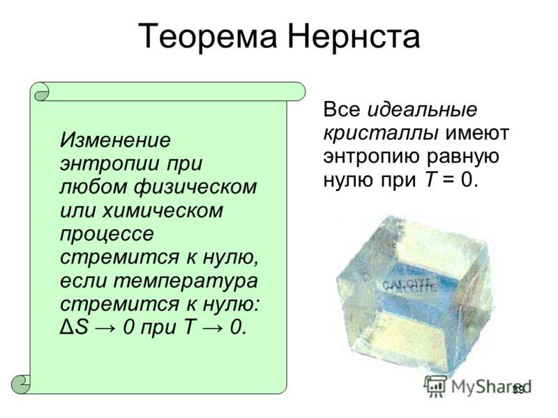 39 Теорема Нернста Изменение энтропии при любом физическом или химическом процессе стремится к нулю, если температура стремится к нулю: ΔS 0 при T 0. Все идеальные кристаллы имеют энтропию равную нулю при T = 0.