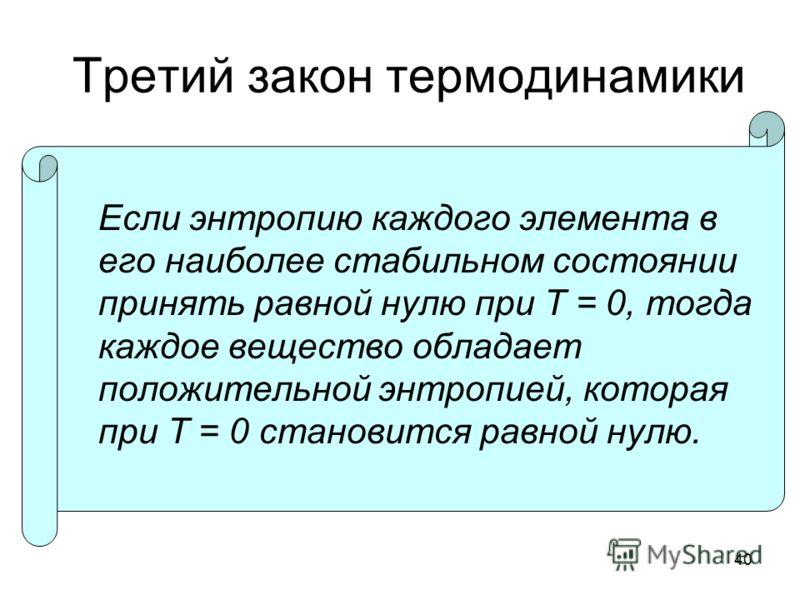40 Третий закон термодинамики Если энтропию каждого элемента в его наиболее стабильном состоянии принять равной нулю при T = 0, тогда каждое вещество