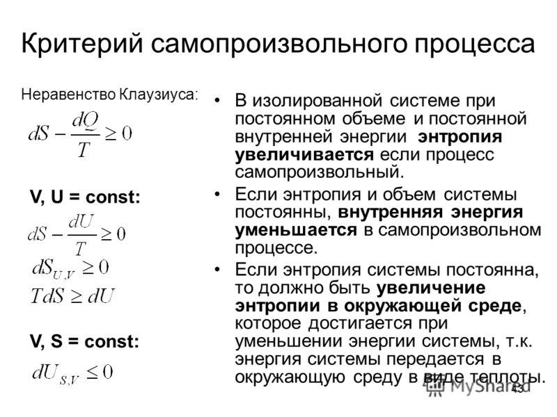43 Критерий самопроизвольного процесса В изолированной системе при постоянном объеме и постоянной внутренней энергии энтропия увеличивается если процесс самопроизвольный. Если энтропия и объем системы постоянны, внутренняя энергия уменьшается в самоп