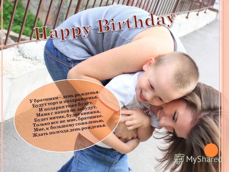 У братишки – день рожденья. Будут торт и поздравленья. И подарки тоже будут. Мама с папой не забудут. Будет мячик, будет книжка, Только все не мне, братишке. Мне, к большому сожаленью, Ждать полгода день рожденья.