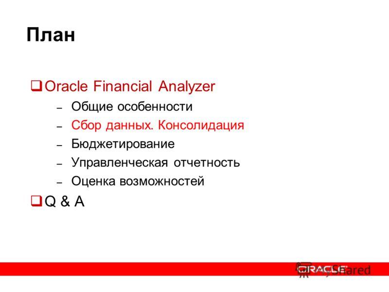 План Oracle Financial Analyzer – Общие особенности – Сбор данных. Консолидация – Бюджетирование – Управленческая отчетность – Оценка возможностей Q & A