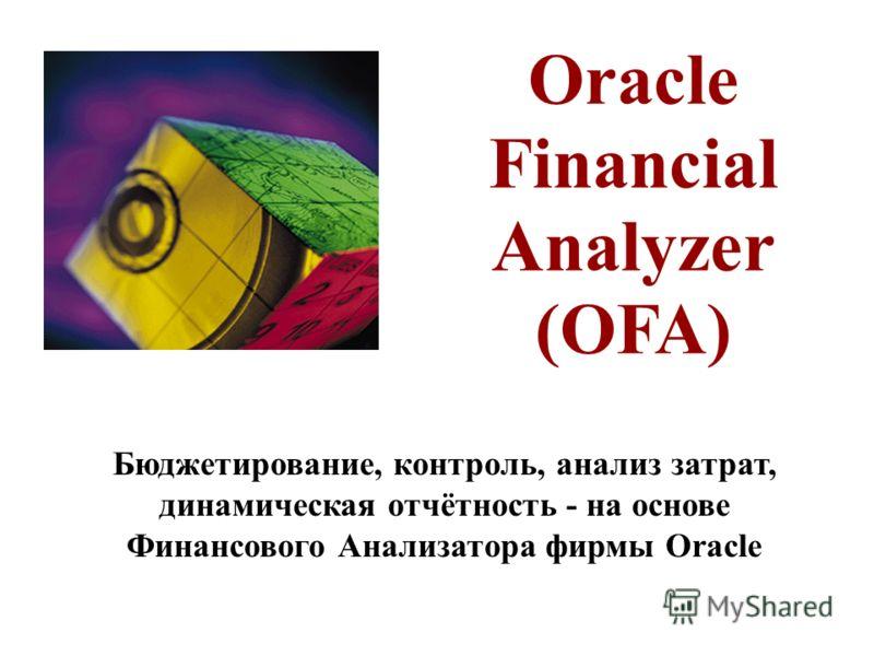Oracle Financial Analyzer (OFA) Бюджетирование, контроль, анализ затрат, динамическая отчётность - на основе Финансового Анализатора фирмы Oracle