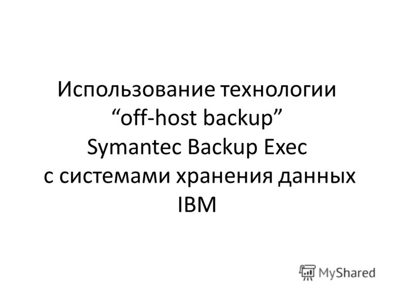 Использование технологии off-host backup Symantec Backup Exec с системами хранения данных IBM