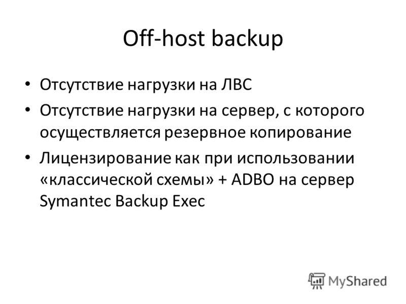 Off-host backup Отсутствие нагрузки на ЛВС Отсутствие нагрузки на сервер, с которого осуществляется резервное копирование Лицензирование как при использовании «классической схемы» + ADBO на сервер Symantec Backup Exec