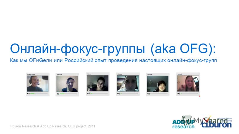 Tiburon Research & Add Up Research, OFG project, 2011 Онлайн-фокус-группы (aka OFG): Как мы OFиGели или Российский опыт проведения настоящих онлайн-фокус-групп