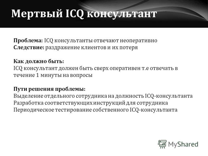 Мертвый ICQ консультант Проблема: ICQ консультанты отвечают неоперативно Следствие: раздражение клиентов и их потеря Как должно быть: ICQ консультант должен быть сверх оперативен т.е отвечать в течение 1 минуты на вопросы Пути решения проблемы: Выдел