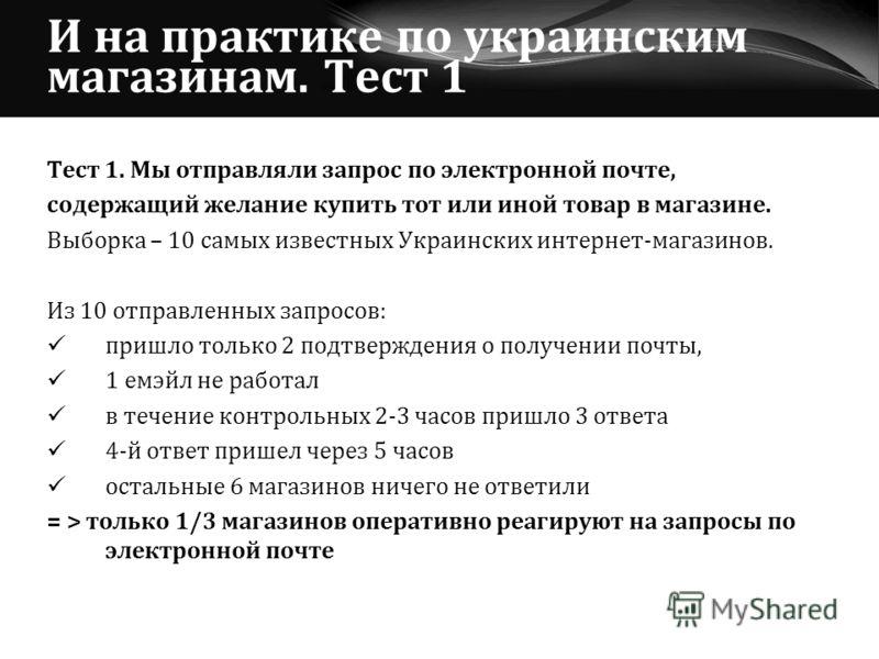 И на практике по украинским магазинам. Тест 1 Тест 1. Мы отправляли запрос по электронной почте, содержащий желание купить тот или иной товар в магазине. Выборка – 10 самых известных Украинских интернет-магазинов. Из 10 отправленных запросов: пришло