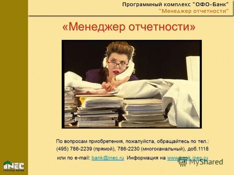 «Менеджер отчетности» По вопросам приобретения, пожалуйста, обращайтесь по тел.: (495) 786-2239 (прямой), 786-2230 (многоканальный), доб.1118 или по e-mail: bank@inec.ru Информация на www.bank.inec.ru bank@inec.ruwww.bank.inec.rubank@inec.ruwww.bank.