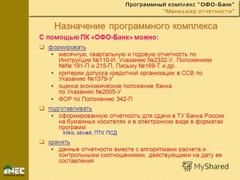 Назначение программного комплекса Назначение программного комплекса С помощью ПК «ОФО-Банк» можно: формировать месячную, квартальную и годовую отчетность по Инструкции 110-И, Указанию 2332-У, Положениям 191-П и 215-П, Письму 169-Т и др. критерии допу